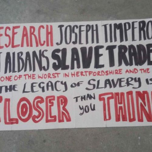 Research Joseph Timperon St Albans Slave Trader and one of the worst in Hertfordshire and the UK. The legacy of slavery is closer than you think written in red and black pen on cardboard